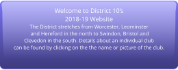 Welcome to District 10's 2018-19 Website The District stretches from Worcester, Leominster  and Hereford in the north to Swindon, Bristol and  Clevedon in the south. Details about an individual club can be found by clicking on the the name or picture of the club.